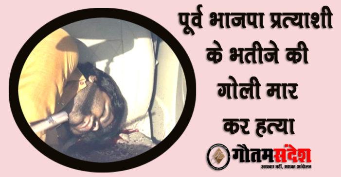 भाजपा के पूर्व प्रत्याशी के भतीजे की सिर में गोली मार कर हत्या