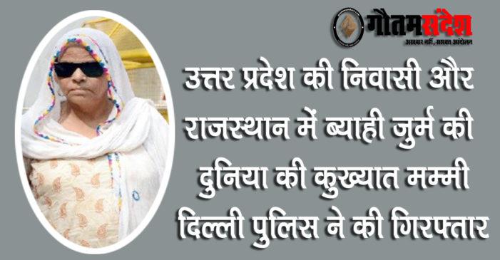 उत्तर प्रदेश और राजस्थान की कुख्यात मम्मी दिल्ली में गिरफ्तार