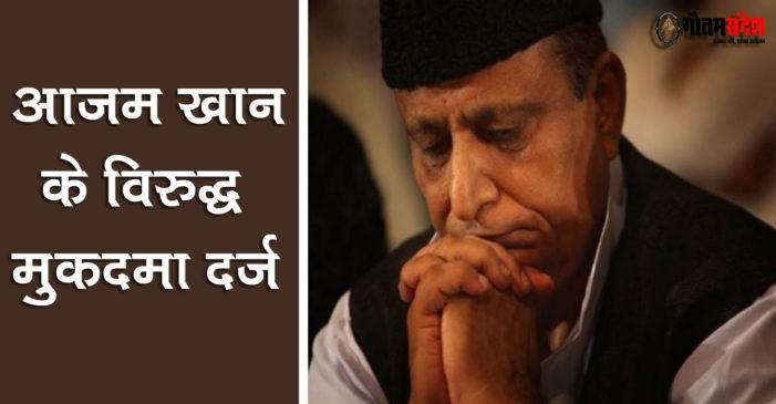 समाजवादी पार्टी के वरिष्ठ नेता आजम खान के विरुद्ध मुकदमा दर्ज