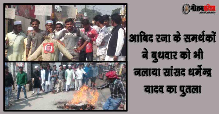 आबिद रजा के समर्थकों ने बुधवार को भी जलाया सांसद धर्मेन्द्र यादव का पुतला