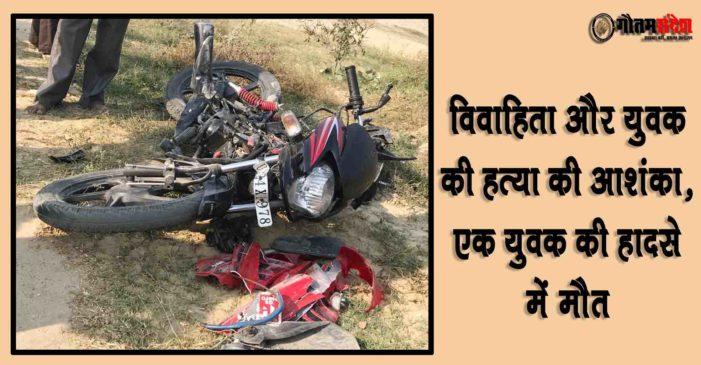 विवाहिता और युवक की हत्या की आशंका, एक युवक की हादसे में मौत