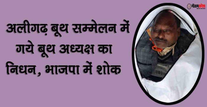बूथ सम्मेलन में अलीगढ़ गये बूथ अध्यक्ष का निधन, भाजपा में शोक